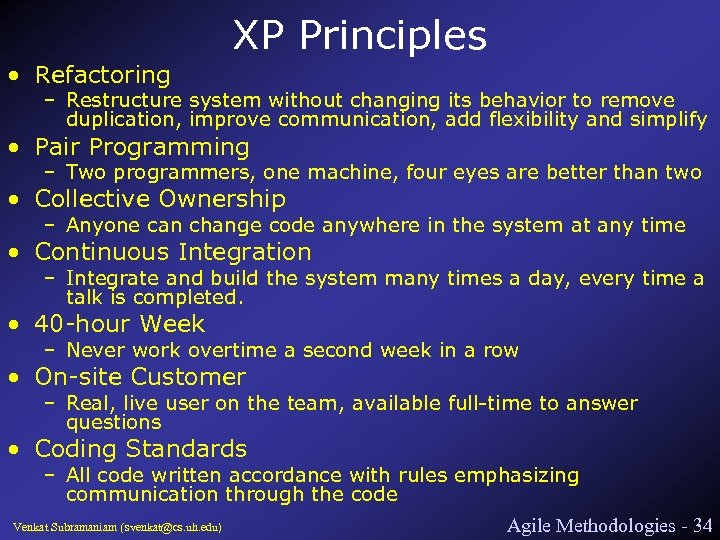 XP Principles • Refactoring – Restructure system without changing its behavior to remove duplication,