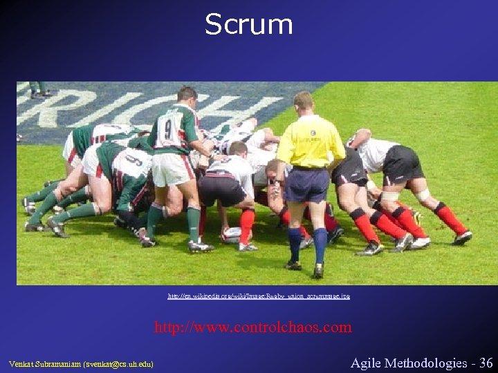 Scrum http: //en. wikipedia. org/wiki/Image: Rugby_union_scrummage. jpg http: //www. controlchaos. com Venkat Subramaniam (svenkat@cs.