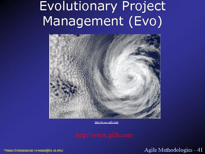 Evolutionary Project Management (Evo) http: //www. gilb. com Venkat Subramaniam (svenkat@cs. uh. edu) Agile