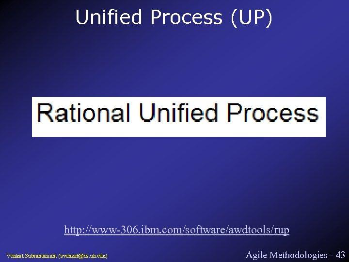 Unified Process (UP) http: //www-306. ibm. com/software/awdtools/rup Venkat Subramaniam (svenkat@cs. uh. edu) Agile Methodologies