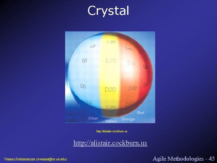 Crystal http: //alistair. cockburn. us Venkat Subramaniam (svenkat@cs. uh. edu) Agile Methodologies - 45