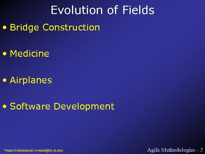 Evolution of Fields • Bridge Construction • Medicine • Airplanes • Software Development Venkat