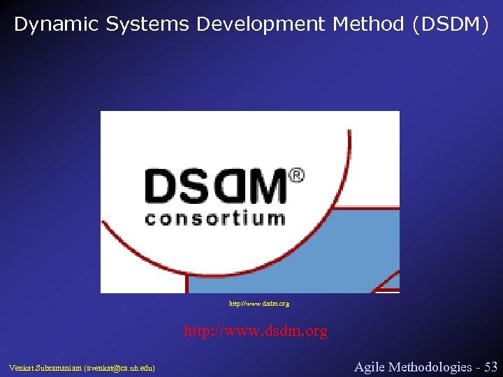 Dynamic Systems Development Method (DSDM) http: //www. dsdm. org Venkat Subramaniam (svenkat@cs. uh. edu)