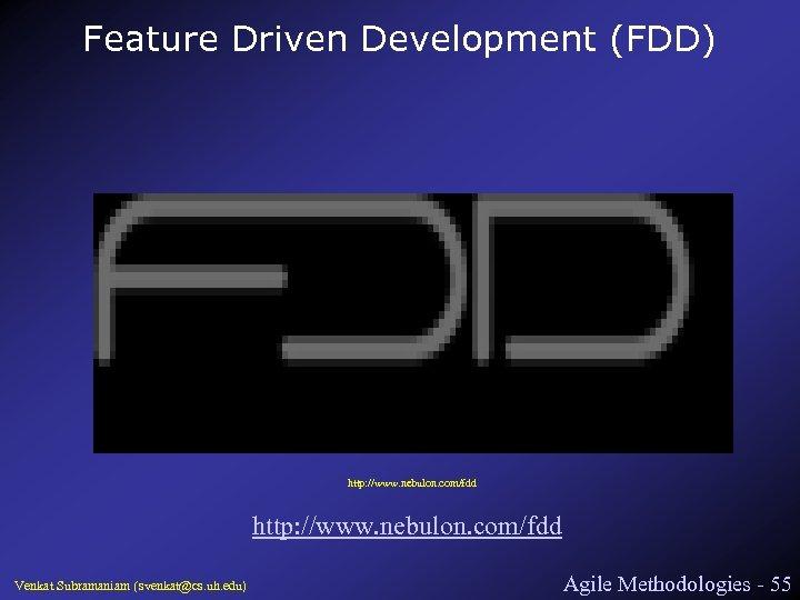 Feature Driven Development (FDD) http: //www. nebulon. com/fdd Venkat Subramaniam (svenkat@cs. uh. edu) Agile