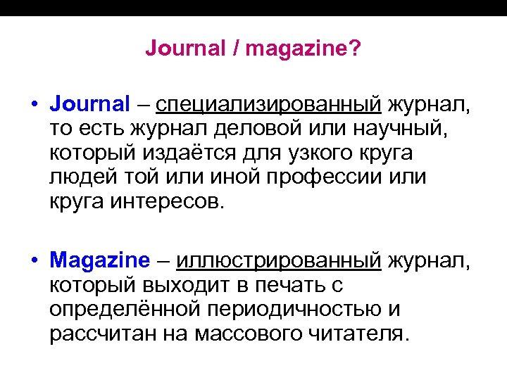 Journal / magazine? • Journal – специализированный журнал, то есть журнал деловой или научный,