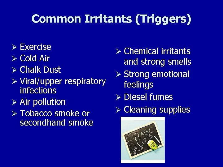 Common Irritants (Triggers) Ø Exercise Ø Cold Air Ø Chalk Dust Ø Viral/upper respiratory