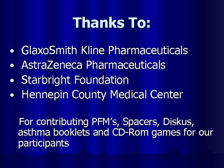 Thanks To: • • Glaxo. Smith Kline Pharmaceuticals Astra. Zeneca Pharmaceuticals Starbright Foundation Hennepin