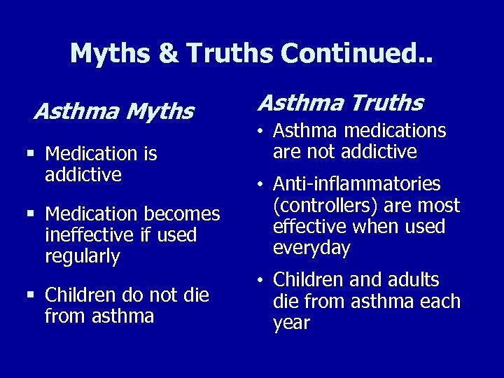 Myths & Truths Continued. . Asthma Myths § Medication is addictive Asthma Truths •