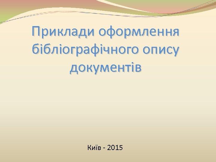 Приклади оформлення бібліографічного опису документів Київ - 2015