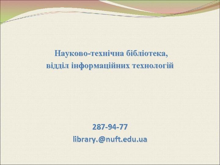 Науково-технічна бібліотека, відділ інформаційних технологій 287 -94 -77 library. @nuft. edu. ua