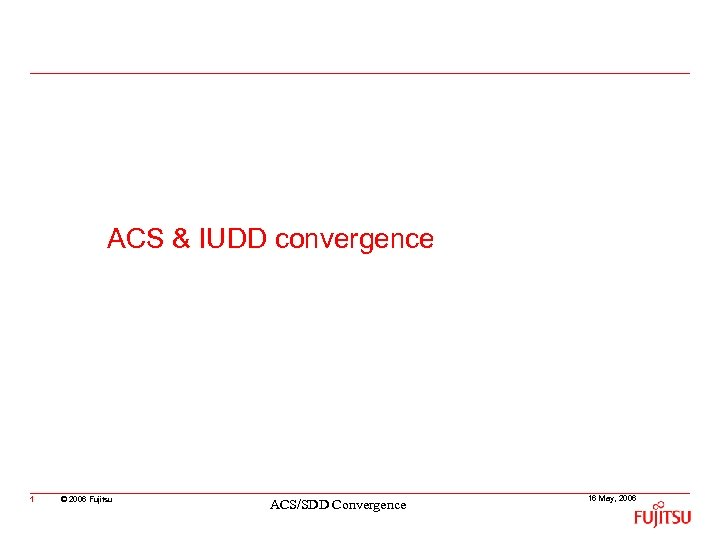 ACS & IUDD convergence 1 © 2006 Fujitsu ACS/SDD Convergence 16 May, 2006
