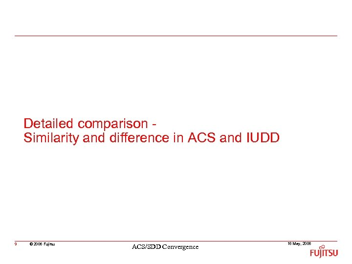 Detailed comparison Similarity and difference in ACS and IUDD 9 © 2006 Fujitsu ACS/SDD