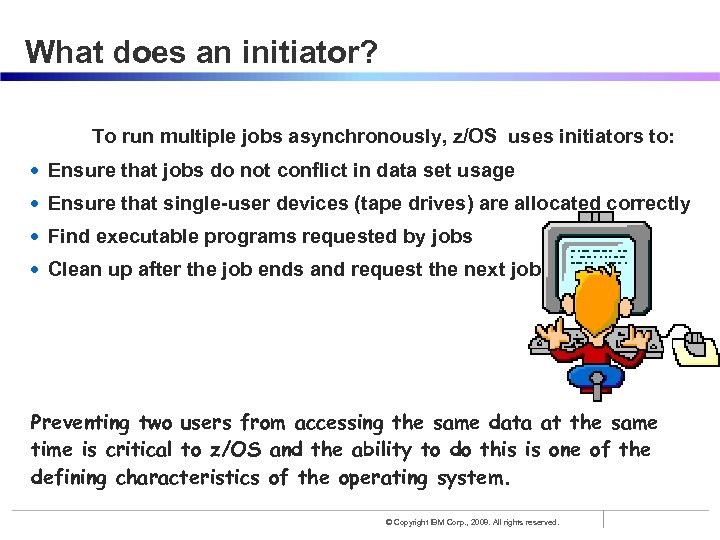 What does an initiator? To run multiple jobs asynchronously, z/OS uses initiators to: •