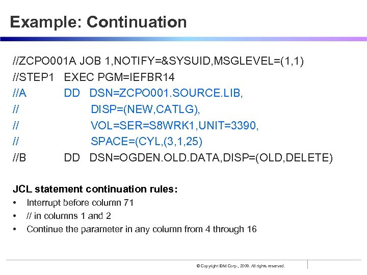 Example: Continuation //ZCPO 001 A JOB 1, NOTIFY=&SYSUID, MSGLEVEL=(1, 1) //STEP 1 EXEC PGM=IEFBR