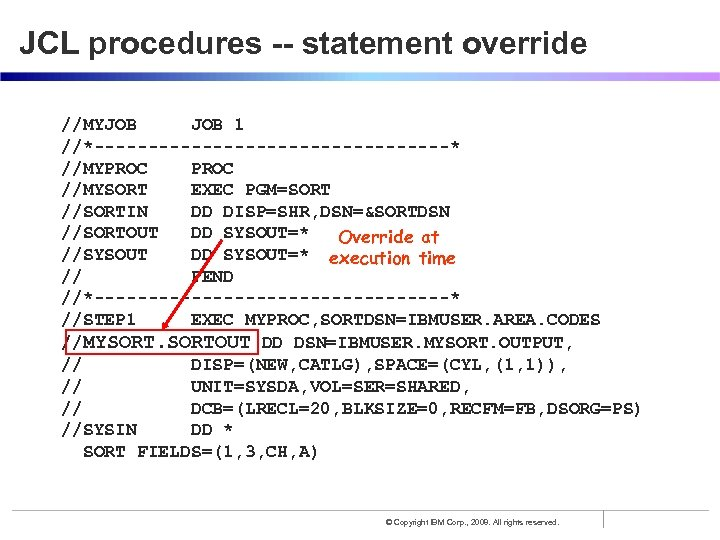 JCL procedures -- statement override //MYJOB 1 //*-----------------* //MYPROC //MYSORT EXEC PGM=SORT //SORTIN DD