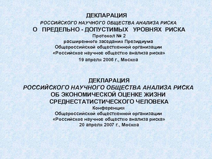 ДЕКЛАРАЦИЯ РОССИЙСКОГО НАУЧНОГО ОБЩЕСТВА АНАЛИЗА РИСКА О ПРЕДЕЛЬНО - ДОПУСТИМЫХ УРОВНЯХ РИСКА Протокол №