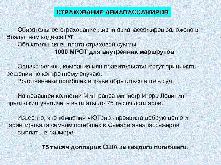 СТРАХОВАНИЕ АВИАПАССАЖИРОВ Обязательное страхование жизни авиапассажиров заложено в Воздушном кодексе РФ. Обязательная выплата страховой