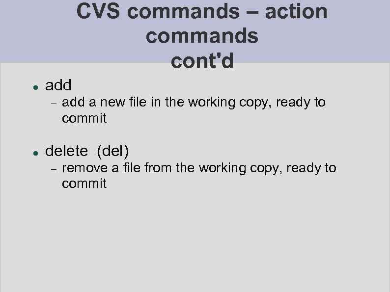 CVS commands – action commands cont'd add a new file in the working copy,