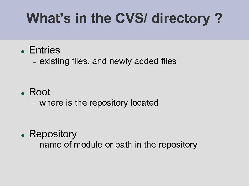 What's in the CVS/ directory ? Entries Root existing files, and newly added files
