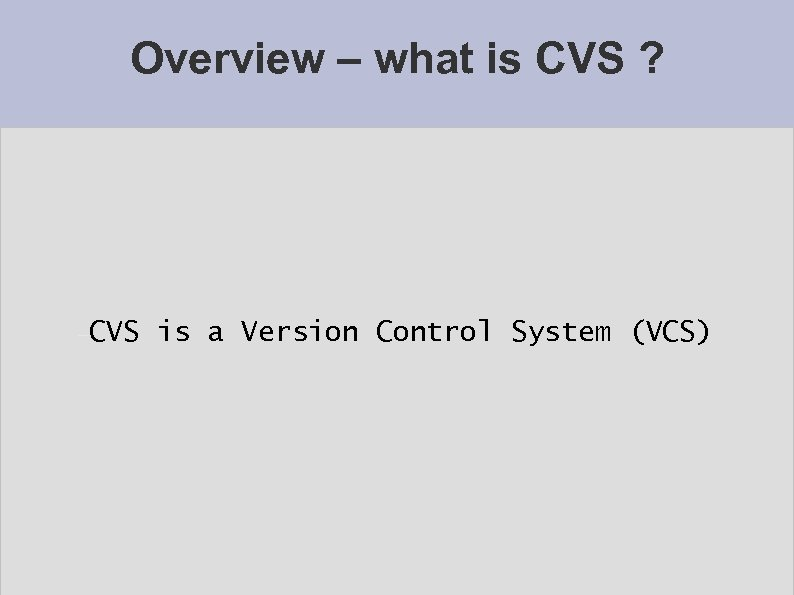 Overview – what is CVS ? CVS is a Version Control System (VCS)
