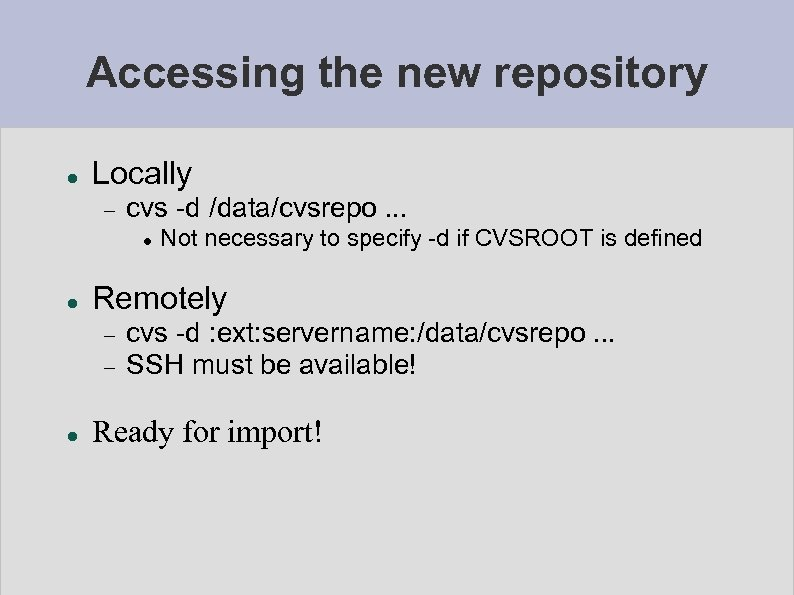 Accessing the new repository Locally cvs -d /data/cvsrepo. . . Remotely Not necessary to