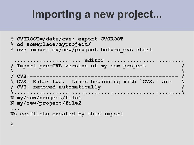 Importing a new project. . . % CVSROOT=/data/cvs; export CVSROOT % cd someplace/myproject/ %