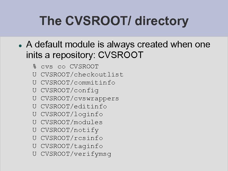 The CVSROOT/ directory A default module is always created when one inits a repository: