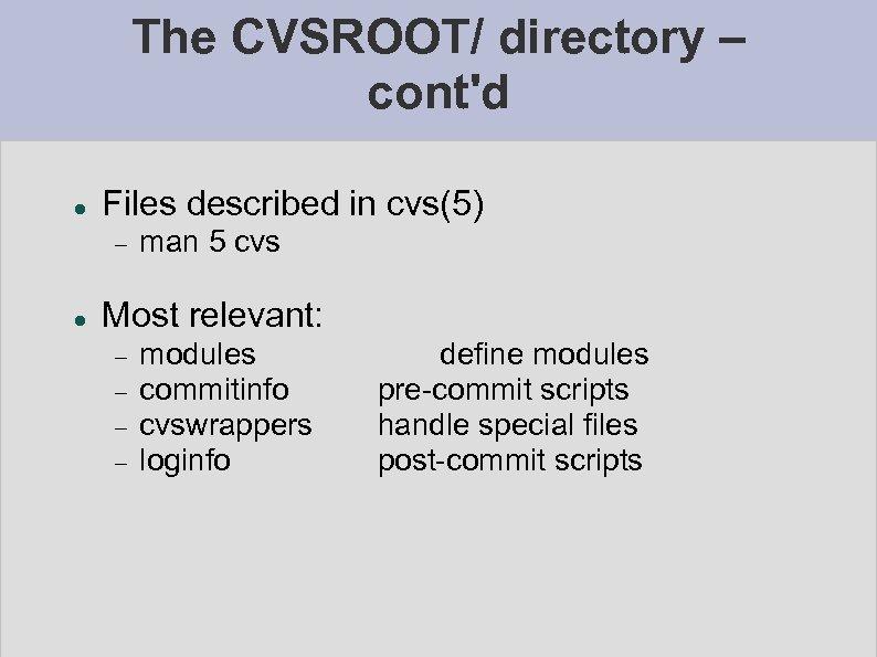 The CVSROOT/ directory – cont'd Files described in cvs(5) man 5 cvs Most relevant: