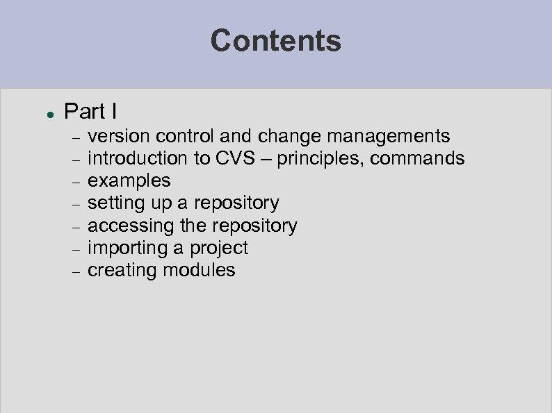 Contents Part I version control and change managements introduction to CVS – principles, commands