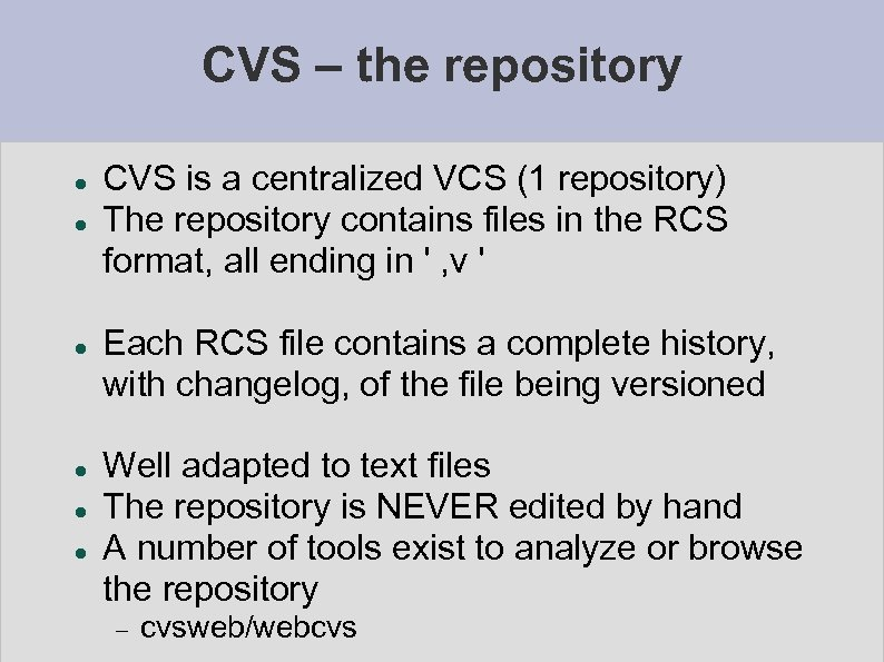CVS – the repository CVS is a centralized VCS (1 repository) The repository contains