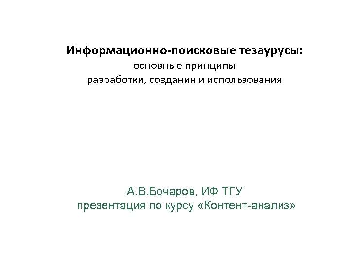 Информационно-поисковые тезаурусы: основные принципы разработки, создания и использования А. В. Бочаров, ИФ ТГУ презентация