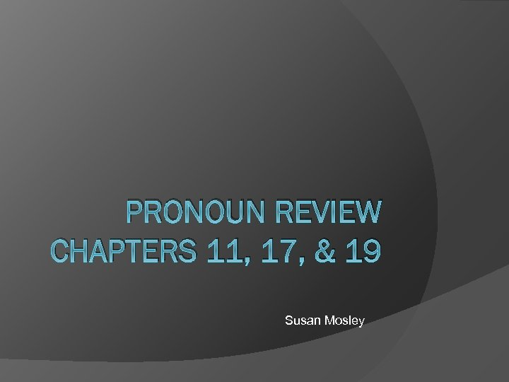 PRONOUN REVIEW CHAPTERS 11, 17, & 19 Susan Mosley