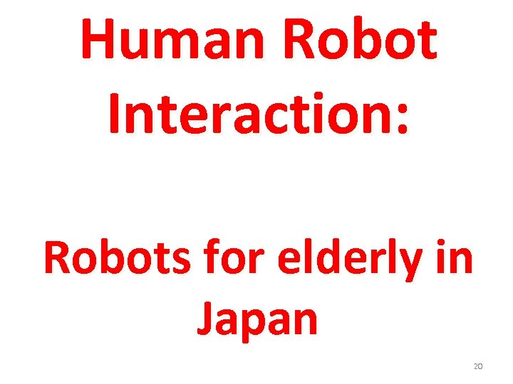 Human Robot Interaction: Robots for elderly in Japan 20