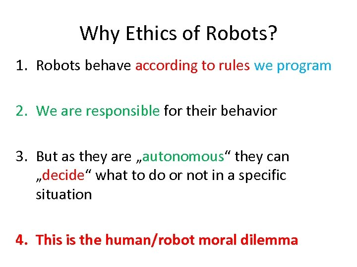 Why Ethics of Robots? 1. Robots behave according to rules we program 2. We