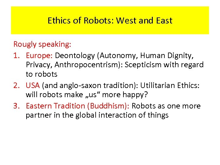 Ethics of Robots: West and East Rougly speaking: 1. Europe: Deontology (Autonomy, Human Dignity,