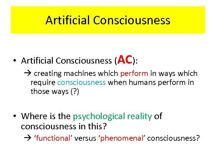 Artificial Consciousness • Artificial Consciousness (AC): creating machines which perform in ways which require