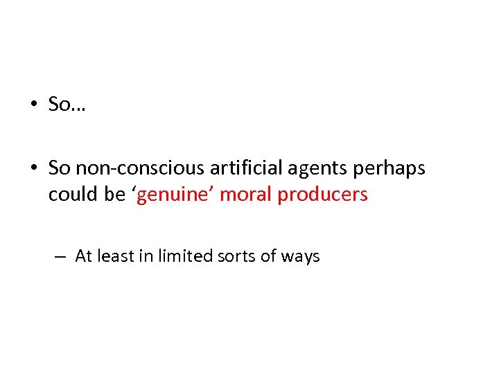 • So… • So non-conscious artificial agents perhaps could be 'genuine' moral producers