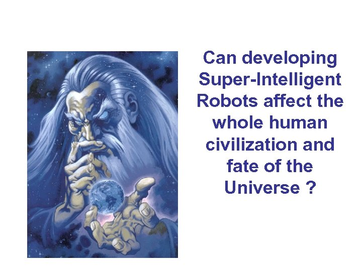 Can developing Super-Intelligent Robots affect the whole human civilization and fate of the Universe