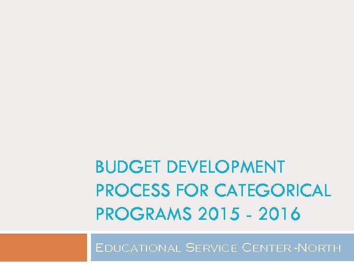 BUDGET DEVELOPMENT PROCESS FOR CATEGORICAL PROGRAMS 2015 - 2016 Educational Service Center -North