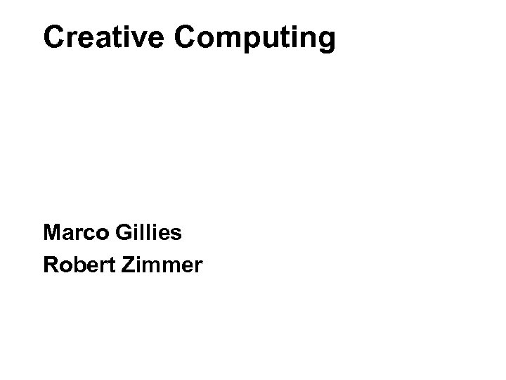 Creative Computing Marco Gillies Robert Zimmer