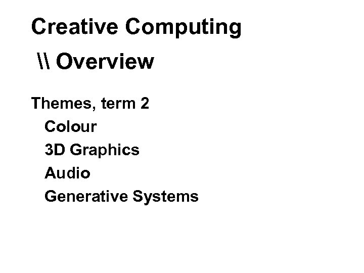 Creative Computing \ Overview Themes, term 2 Colour 3 D Graphics Audio Generative Systems