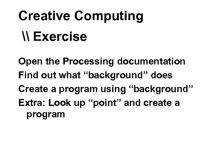 "Creative Computing \ Exercise Open the Processing documentation Find out what ""background"" does Create"