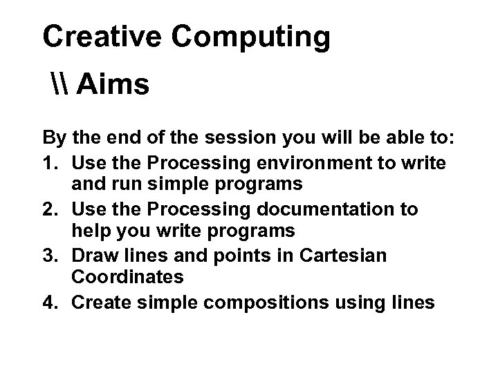 Creative Computing \ Aims By the end of the session you will be able