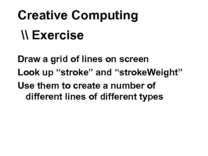 "Creative Computing \ Exercise Draw a grid of lines on screen Look up ""stroke"""