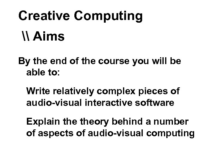 Creative Computing \ Aims By the end of the course you will be able