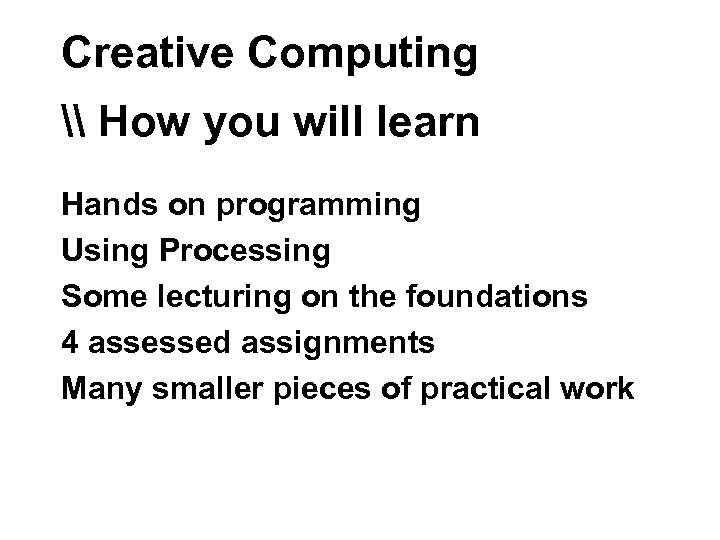Creative Computing \ How you will learn Hands on programming Using Processing Some lecturing