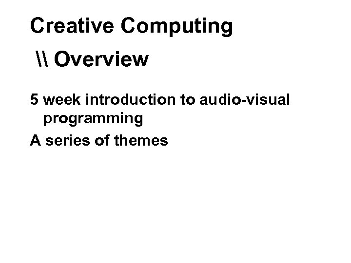 Creative Computing \ Overview 5 week introduction to audio-visual programming A series of themes