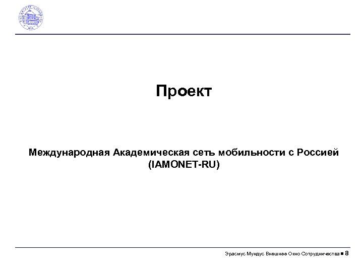 Проект Международная Академическая сеть мобильности с Россией (IAMONET-RU) Эрасмус Mундус Внешнее Окно Сотрудничества 8