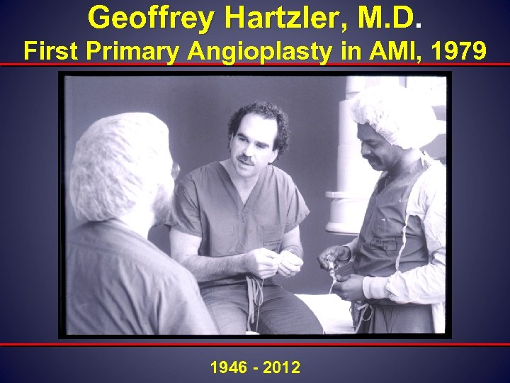 Geoffrey Hartzler, M. D. First Primary Angioplasty in AMI, 1979 1946 - 2012