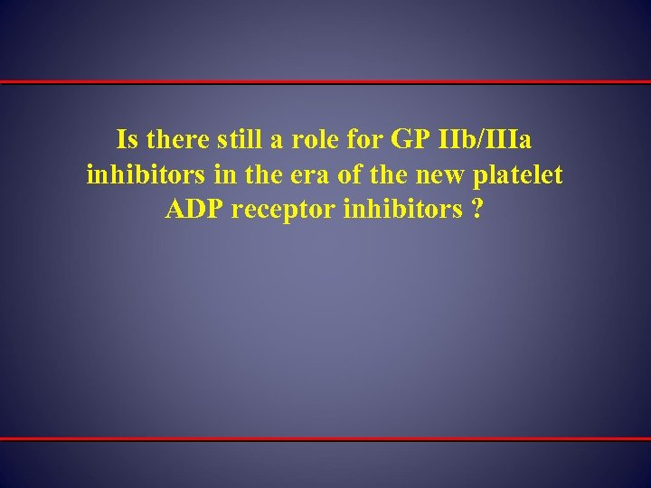 Is there still a role for GP IIb/IIIa inhibitors in the era of the